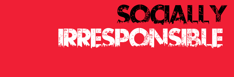 SOCIALLY IRRESPONSIBLE